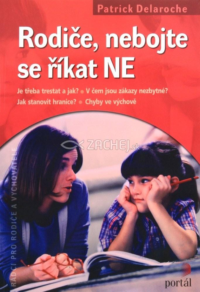 Rodiče, nebojte se říkat NE - Je třeba trestat a jak? V čem jsou zákazy nezbytné? Jak stanovit hranice? Chyby ve výchově