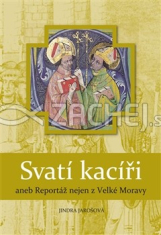 Svatí kacíři, aneb Reportáž nejen z Velké Moravy - Nové vydání k 1150. výročí Cyrila a Metoděje