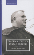 Tragédia politika, kňaza a človeka - Dr. Jozef Tiso, 1887 – 1947