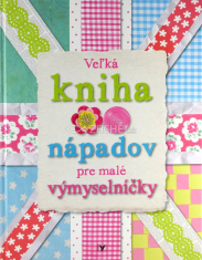 Veľká kniha nápadov pre malé výmyselníčky - pre deti 8+