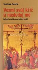 Vezmi svůj kříž a následuj mě - Setkání s Ježíšem na křížové cestě