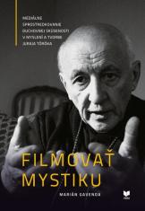 Filmovať mystiku - Mediálne sprostredkovanie duchovnej skúsenosti v myslení a tvorbe Juraja Töröka