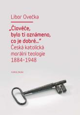E-kniha: Člověče, bylo ti oznámeno, co je dobré… - Česká katolická morální teologie 1884 - 1948