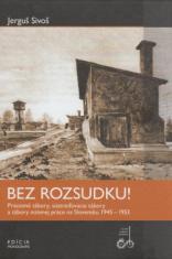 Bez rozsudku! - Pracovné tábory, sústreďovacie tábory a tábory nútenej práce na Slovensku 1945 - 1953.