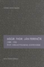 Msgr. ThDr. Ján Ferenčík (1888 – 1950) - Život, verejné pôsobenie, kontroverzie