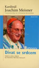 Dívat se srdcem - Kardinál Joachim Meisner v rozhovoru se Stefanem Rehderem