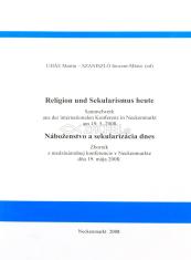 Religion und Sekularismus heute / Náboženstvo a sekularizácia dnes - Sammelwerk aus der internationalen Konferenz in Neckenmarkt am 19. 5. 2008 / Zborník z medzinárodnej konferencie v Neckenmarkte dňa 19. mája 2008