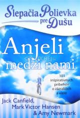 Slepačia polievka pre dušu: Anjeli medzi nami - 101 inšpiratívnych príbehov o zázrakoch a viere